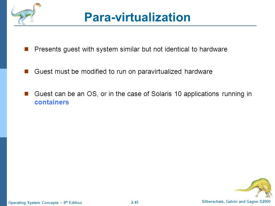 2.45 Silberschatz, Galvin and Gagne ©2009 Operating System Concepts – 8 th Edition Para-virtualization Presents guest with system similar but not identical to hardware Guest must be modified to run on paravirtualized hardware Guest can be an OS, or in the case of Solaris 10 applications running in containers