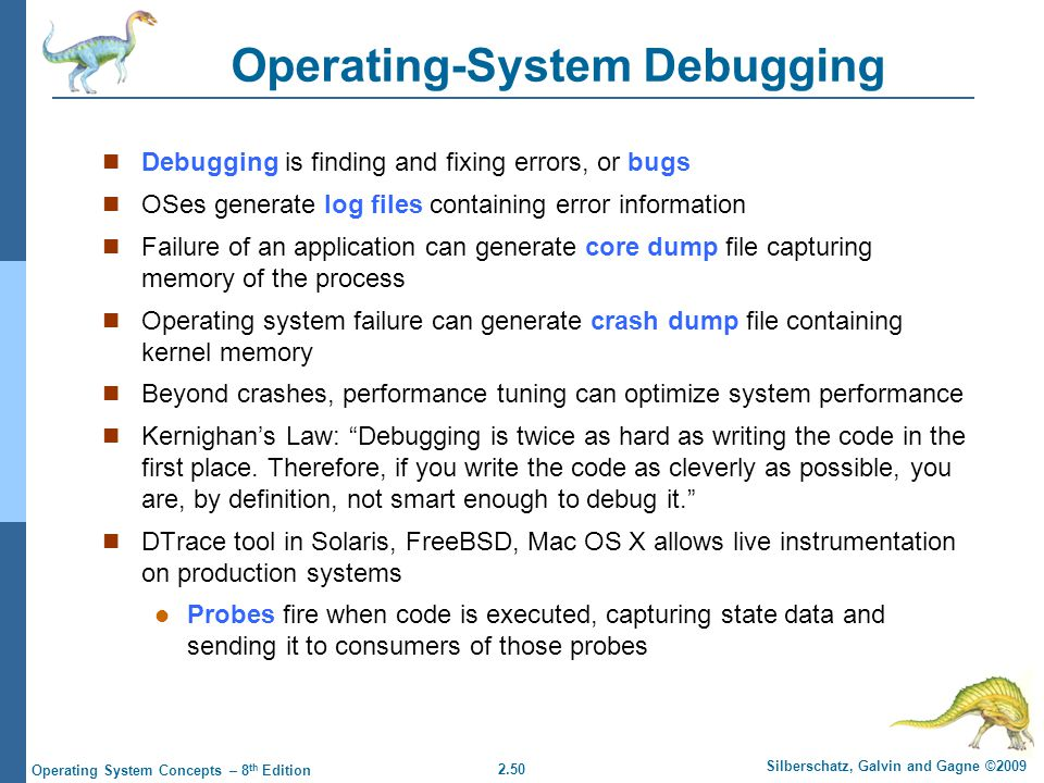 2.50 Silberschatz, Galvin and Gagne ©2009 Operating System Concepts – 8 th Edition Operating-System Debugging Debugging is finding and fixing errors, or bugs OSes generate log files containing error information Failure of an application can generate core dump file capturing memory of the process Operating system failure can generate crash dump file containing kernel memory Beyond crashes, performance tuning can optimize system performance Kernighan's Law: Debugging is twice as hard as writing the code in the first place.