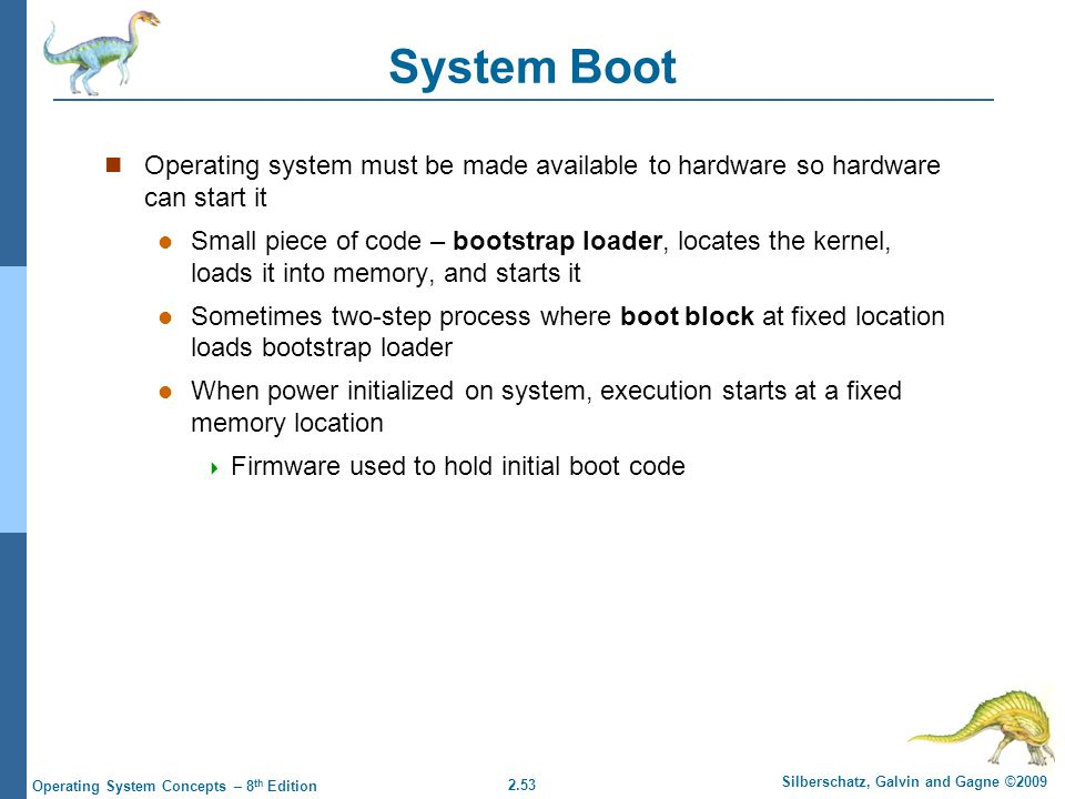 2.53 Silberschatz, Galvin and Gagne ©2009 Operating System Concepts – 8 th Edition System Boot Operating system must be made available to hardware so hardware can start it Small piece of code – bootstrap loader, locates the kernel, loads it into memory, and starts it Sometimes two-step process where boot block at fixed location loads bootstrap loader When power initialized on system, execution starts at a fixed memory location  Firmware used to hold initial boot code