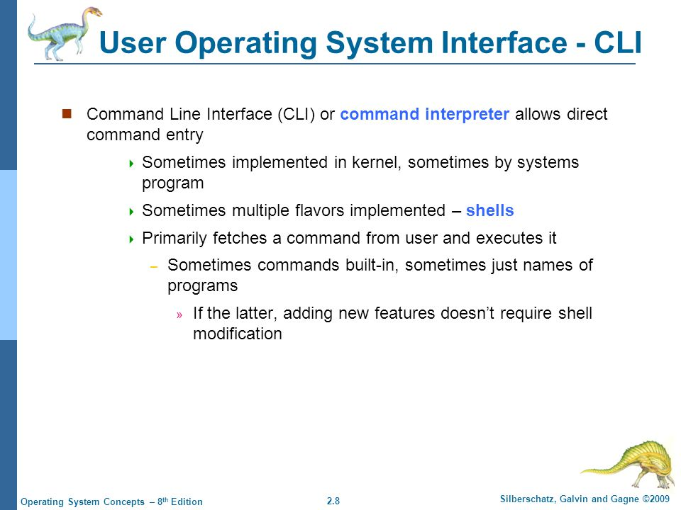 2.8 Silberschatz, Galvin and Gagne ©2009 Operating System Concepts – 8 th Edition User Operating System Interface - CLI Command Line Interface (CLI) or command interpreter allows direct command entry  Sometimes implemented in kernel, sometimes by systems program  Sometimes multiple flavors implemented – shells  Primarily fetches a command from user and executes it – Sometimes commands built-in, sometimes just names of programs » If the latter, adding new features doesn't require shell modification