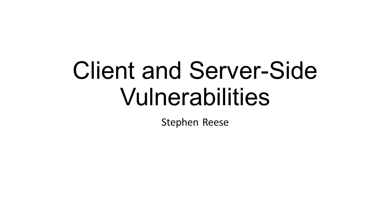 Client and Server-Side Vulnerabilities Stephen Reese