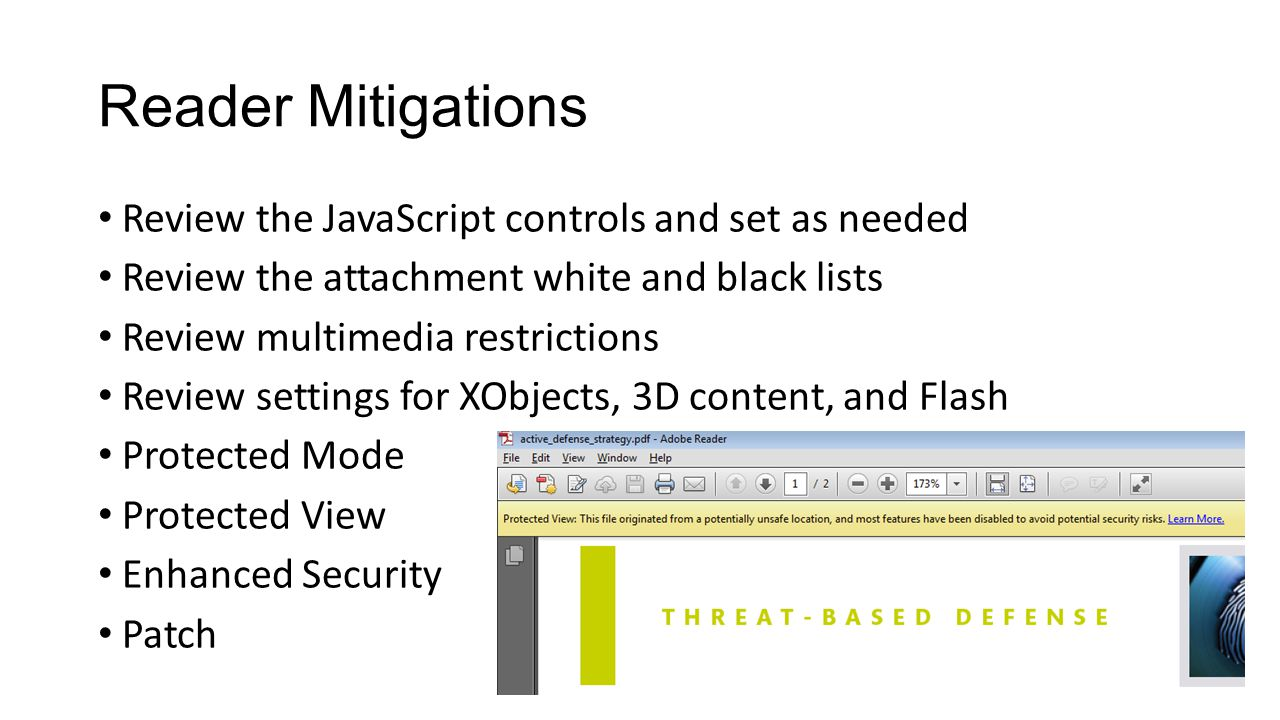 Reader Mitigations Review the JavaScript controls and set as needed Review the attachment white and black lists Review multimedia restrictions Review settings for XObjects, 3D content, and Flash Protected Mode Protected View Enhanced Security Patch
