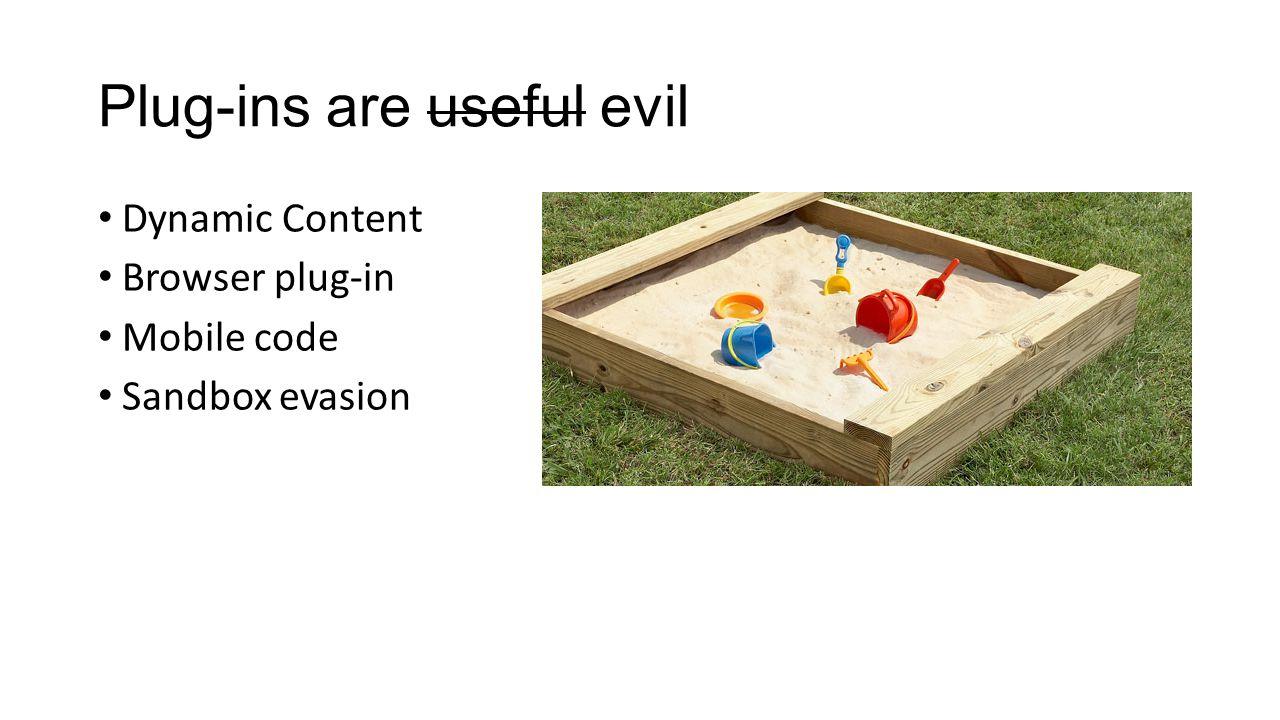 Plug-ins are useful evil Dynamic Content Browser plug-in Mobile code Sandbox evasion