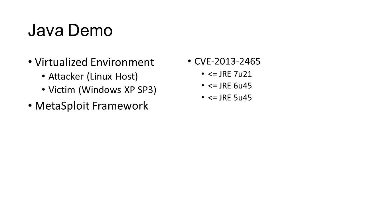 Java Demo Virtualized Environment Attacker (Linux Host) Victim (Windows XP SP3) MetaSploit Framework CVE-2013-2465 <= JRE 7u21 <= JRE 6u45 <= JRE 5u45