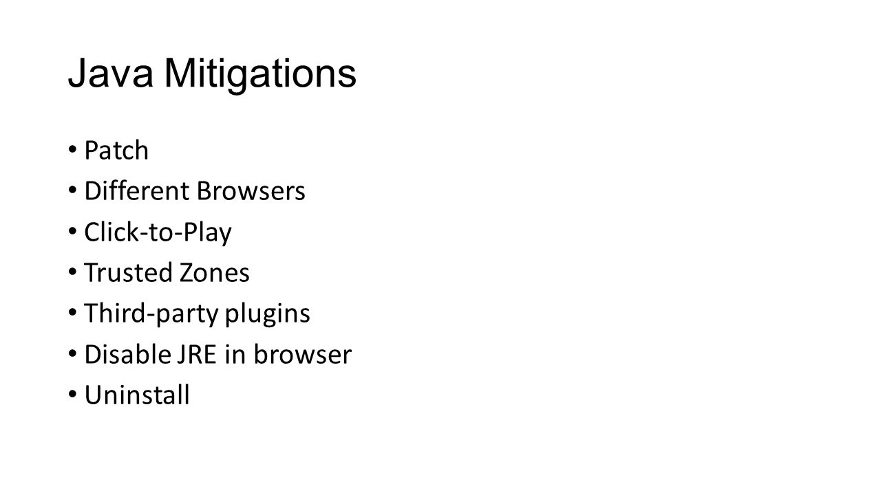 Java Mitigations Patch Different Browsers Click-to-Play Trusted Zones Third-party plugins Disable JRE in browser Uninstall