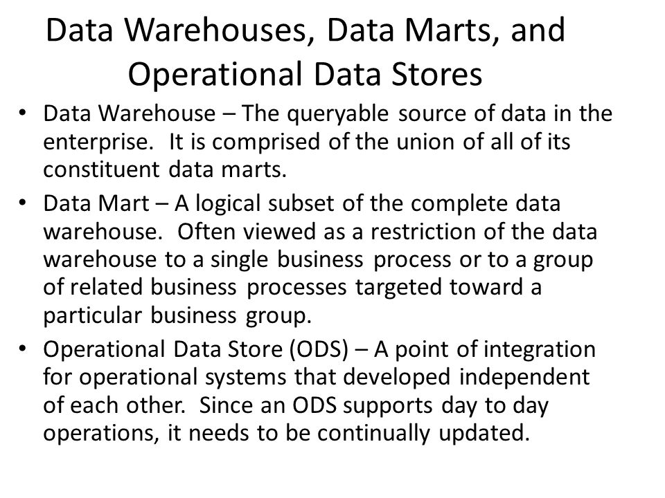 Data Warehouses, Data Marts, and Operational Data Stores Data Warehouse – The queryable source of data in the enterprise. It is comprised of the union