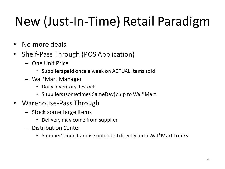 20 New (Just-In-Time) Retail Paradigm No more deals Shelf-Pass Through (POS Application) – One Unit Price Suppliers paid once a week on ACTUAL items s