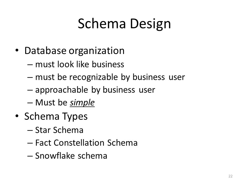 22 Schema Design Database organization – must look like business – must be recognizable by business user – approachable by business user – Must be sim