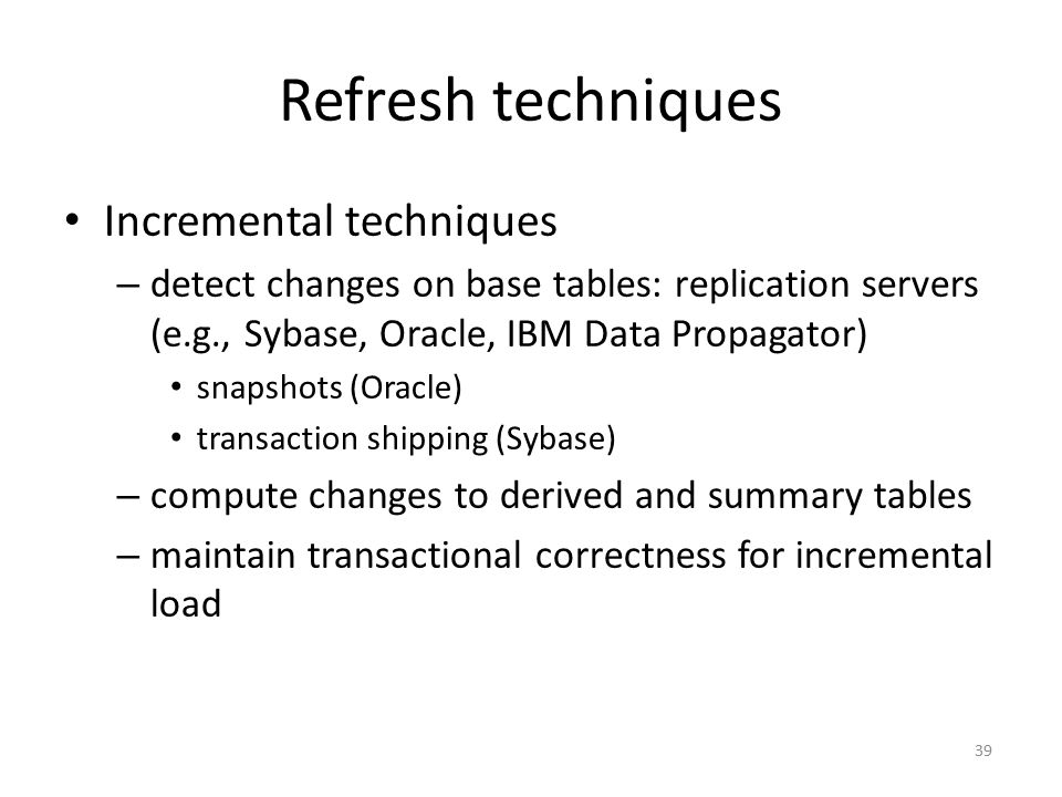 39 Refresh techniques Incremental techniques – detect changes on base tables: replication servers (e.g., Sybase, Oracle, IBM Data Propagator) snapshot