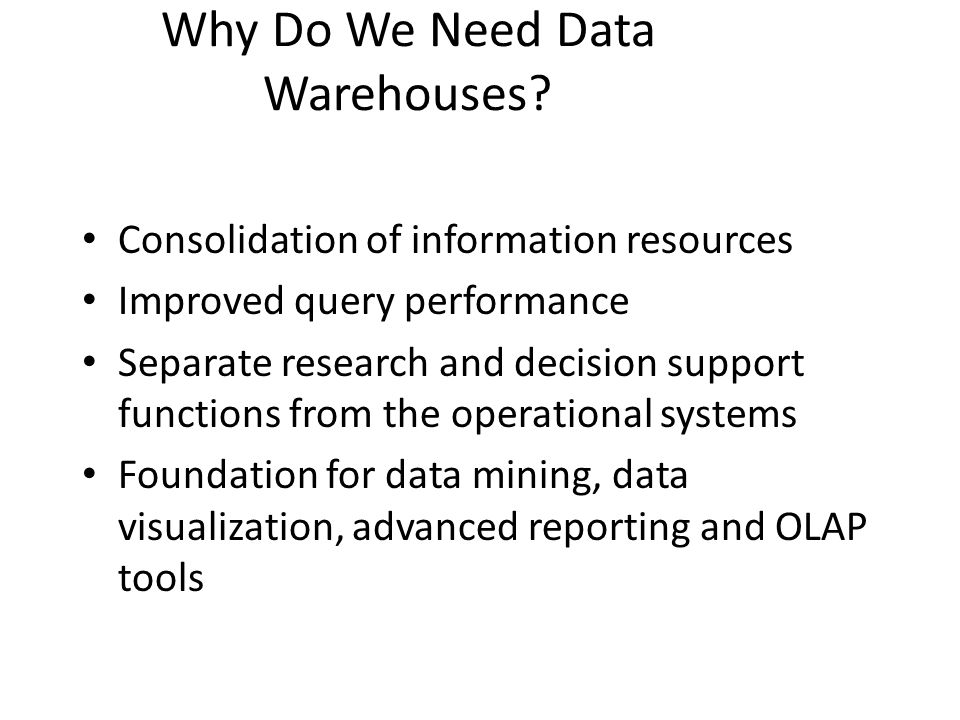 Why Do We Need Data Warehouses? Consolidation of information resources Improved query performance Separate research and decision support functions fro