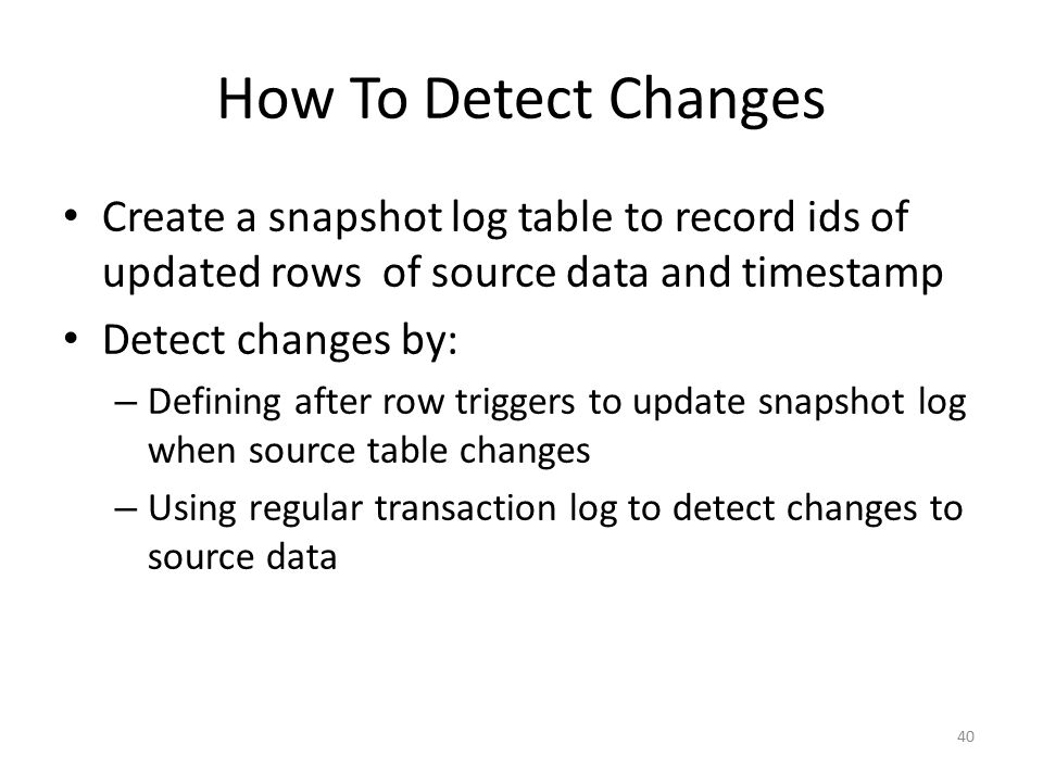 40 How To Detect Changes Create a snapshot log table to record ids of updated rows of source data and timestamp Detect changes by: – Defining after ro
