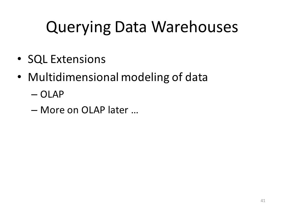 41 Querying Data Warehouses SQL Extensions Multidimensional modeling of data – OLAP – More on OLAP later …