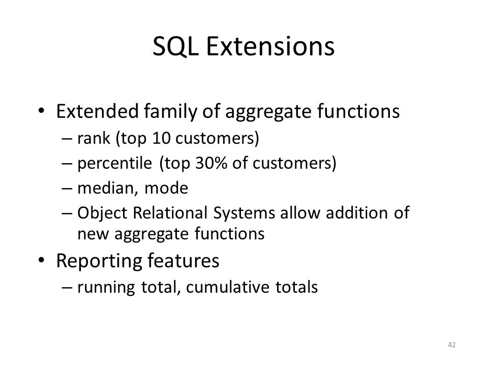 42 SQL Extensions Extended family of aggregate functions – rank (top 10 customers) – percentile (top 30% of customers) – median, mode – Object Relatio