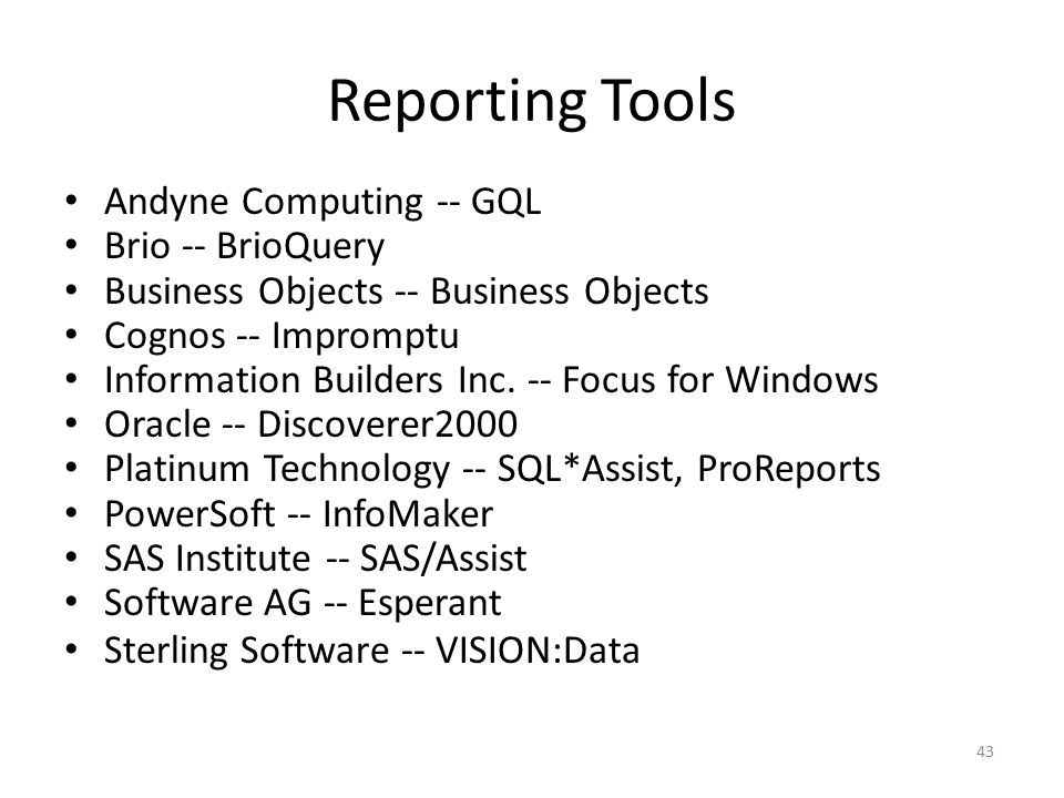 43 Reporting Tools Andyne Computing -- GQL Brio -- BrioQuery Business Objects -- Business Objects Cognos -- Impromptu Information Builders Inc. -- Foc
