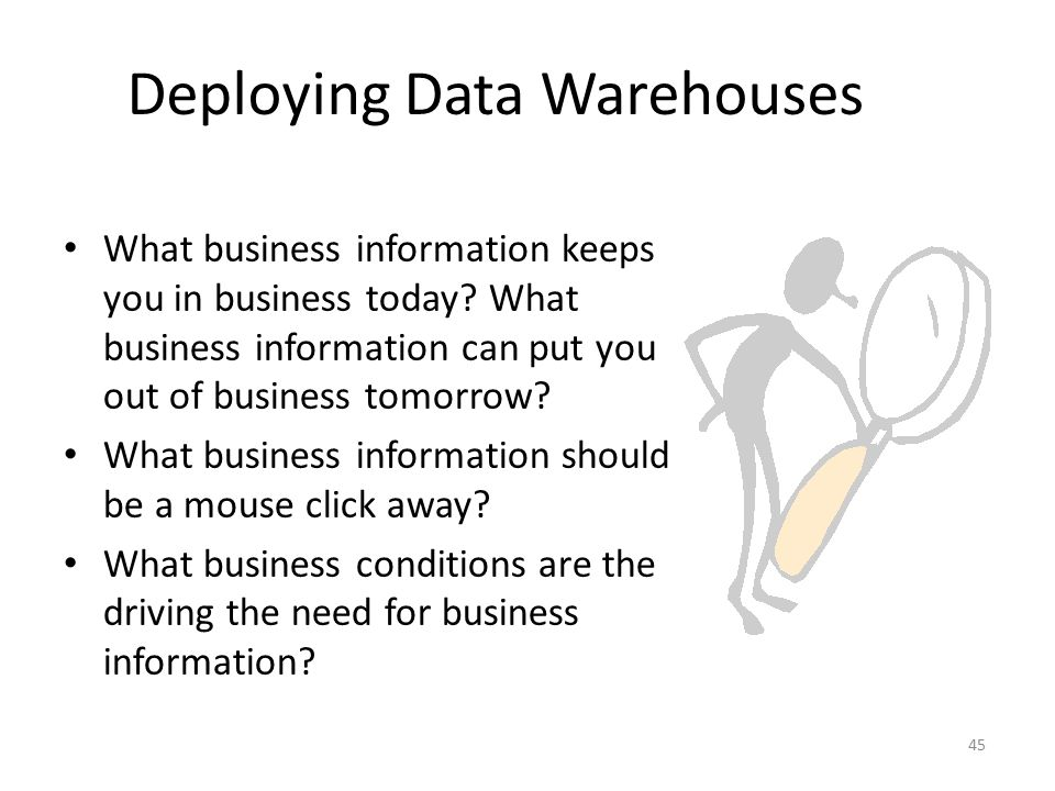 45 Deploying Data Warehouses What business information keeps you in business today? What business information can put you out of business tomorrow? Wh