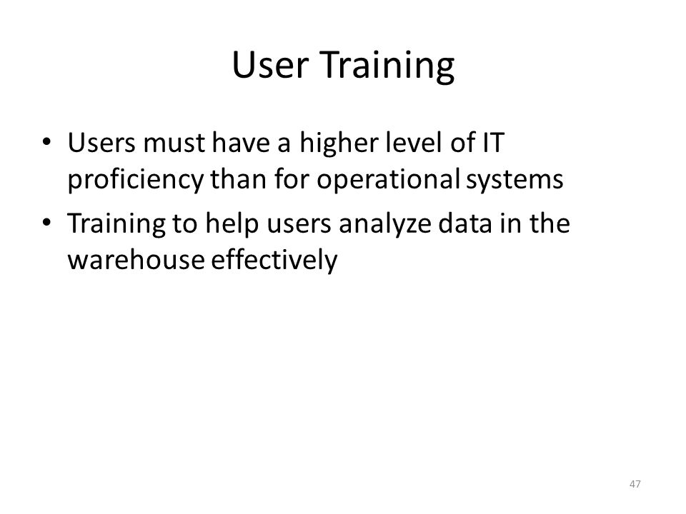 47 User Training Users must have a higher level of IT proficiency than for operational systems Training to help users analyze data in the warehouse ef