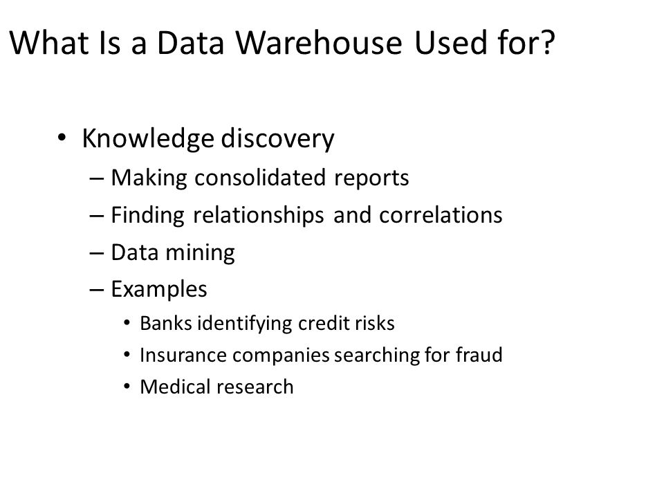 What Is a Data Warehouse Used for? Knowledge discovery – Making consolidated reports – Finding relationships and correlations – Data mining – Examples