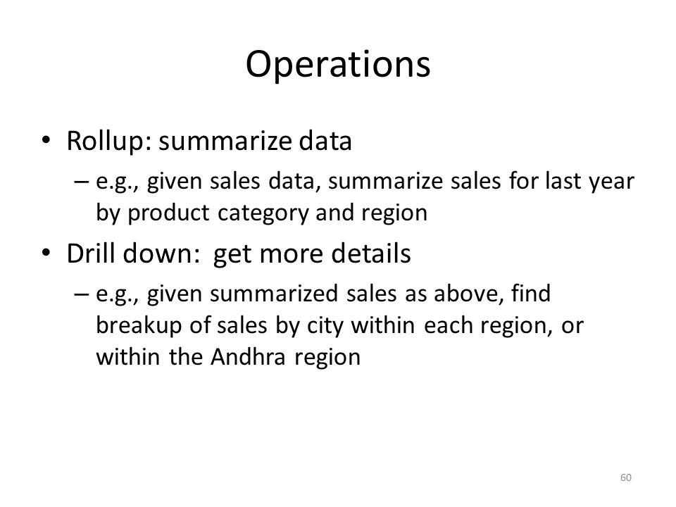60 Operations Rollup: summarize data – e.g., given sales data, summarize sales for last year by product category and region Drill down: get more detai