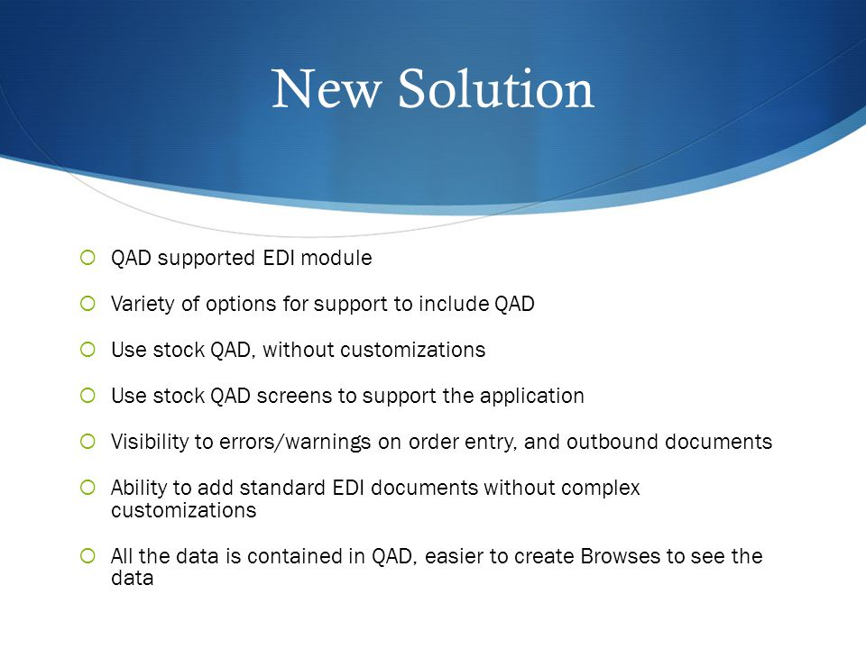 New Solution  QAD supported EDI module  Variety of options for support to include QAD  Use stock QAD, without customizations  Use stock QAD screens to support the application  Visibility to errors/warnings on order entry, and outbound documents  Ability to add standard EDI documents without complex customizations  All the data is contained in QAD, easier to create Browses to see the data