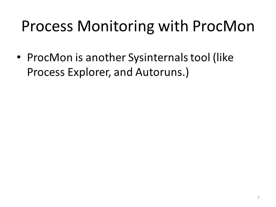 Process Monitoring with ProcMon ProcMon is another Sysinternals tool (like Process Explorer, and Autoruns.) 7
