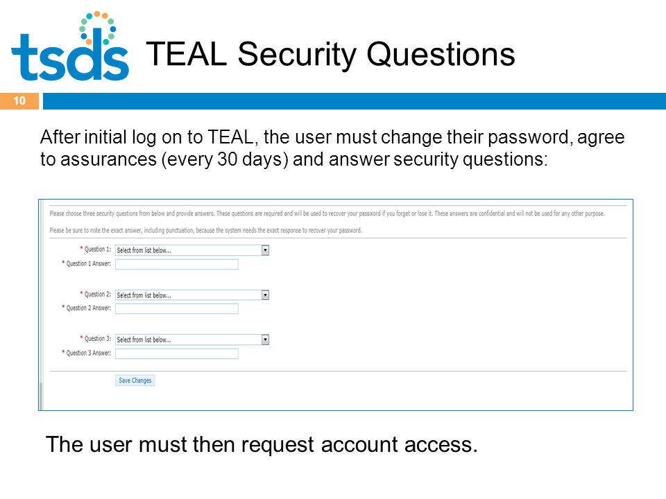 TEAL Security Questions 10 After initial log on to TEAL, the user must change their password, agree to assurances (every 30 days) and answer security questions: The user must then request account access.