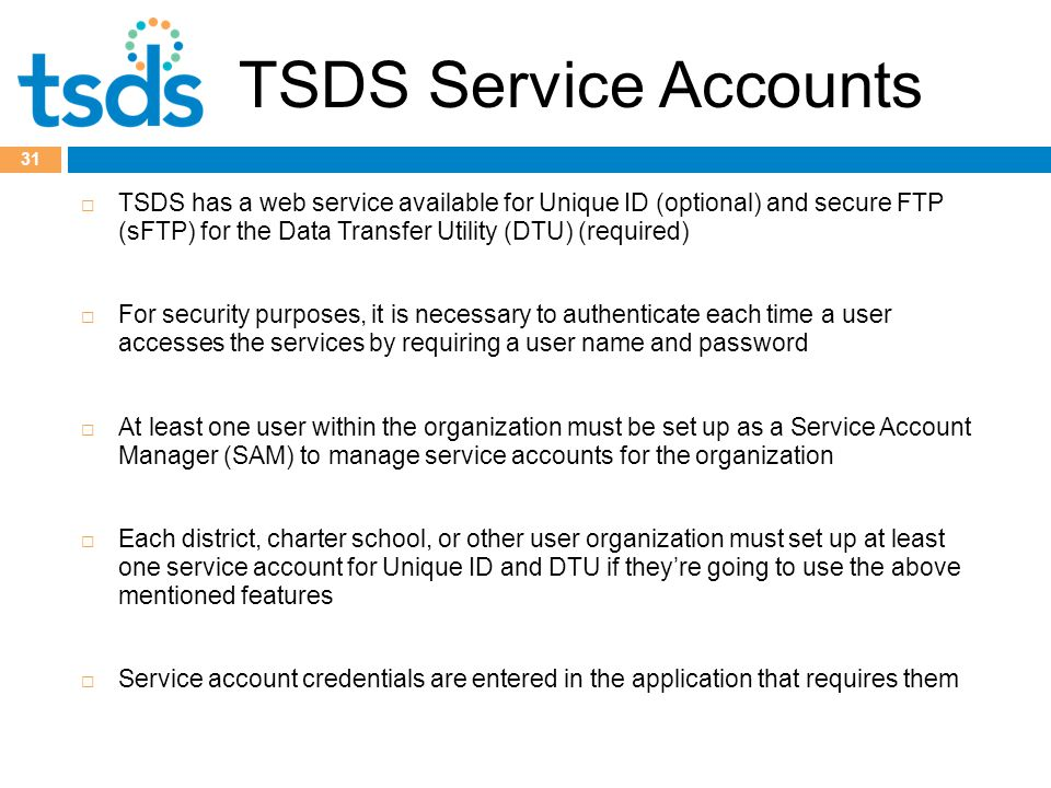 TSDS Service Accounts  TSDS has a web service available for Unique ID (optional) and secure FTP (sFTP) for the Data Transfer Utility (DTU) (required)  For security purposes, it is necessary to authenticate each time a user accesses the services by requiring a user name and password  At least one user within the organization must be set up as a Service Account Manager (SAM) to manage service accounts for the organization  Each district, charter school, or other user organization must set up at least one service account for Unique ID and DTU if they're going to use the above mentioned features  Service account credentials are entered in the application that requires them 31