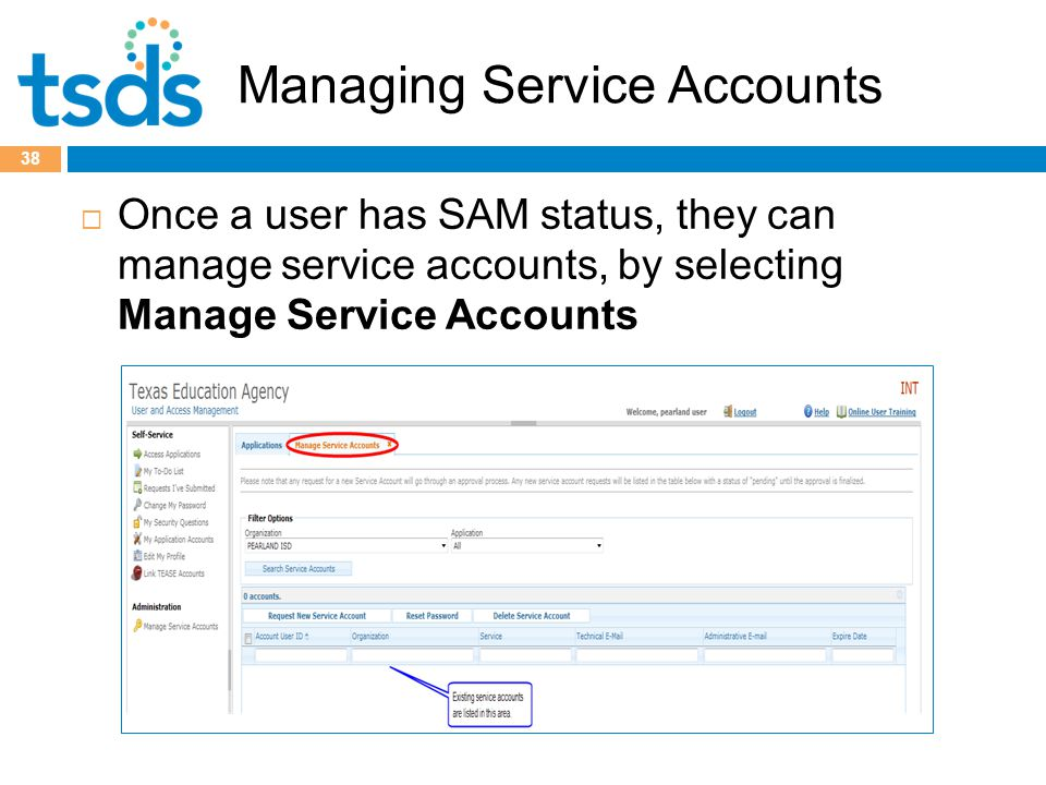 Managing Service Accounts  Once a user has SAM status, they can manage service accounts, by selecting Manage Service Accounts 38