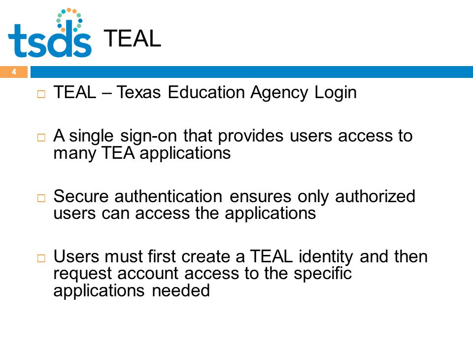 TEAL 4  TEAL – Texas Education Agency Login  A single sign-on that provides users access to many TEA applications  Secure authentication ensures only authorized users can access the applications  Users must first create a TEAL identity and then request account access to the specific applications needed
