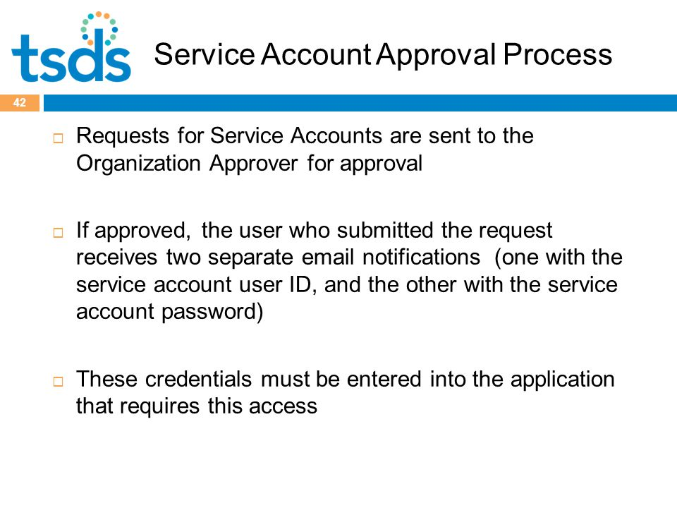 Service Account Approval Process  Requests for Service Accounts are sent to the Organization Approver for approval  If approved, the user who submitted the request receives two separate email notifications (one with the service account user ID, and the other with the service account password)  These credentials must be entered into the application that requires this access 42