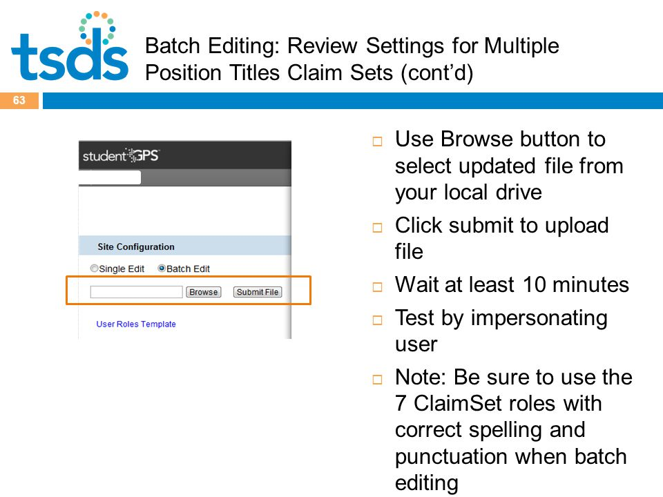 Batch Editing: Review Settings for Multiple Position Titles Claim Sets (cont'd) 63  Use Browse button to select updated file from your local drive  Click submit to upload file  Wait at least 10 minutes  Test by impersonating user  Note: Be sure to use the 7 ClaimSet roles with correct spelling and punctuation when batch editing