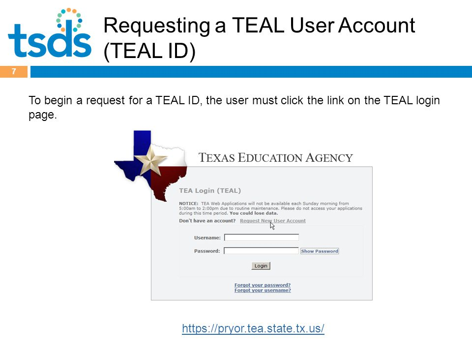 Requesting a TEAL User Account (TEAL ID) 7 https://pryor.tea.state.tx.us/ To begin a request for a TEAL ID, the user must click the link on the TEAL login page.