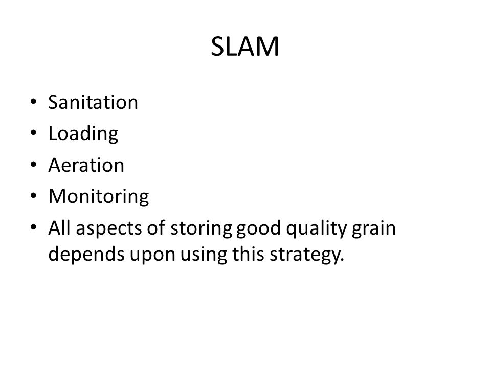 SLAM Sanitation Loading Aeration Monitoring All aspects of storing good quality grain depends upon using this strategy.
