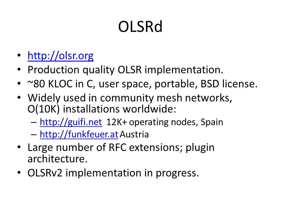 OLSRd http://olsr.org Production quality OLSR implementation. ~80 KLOC in C, user space, portable, BSD license. Widely used in community mesh networks