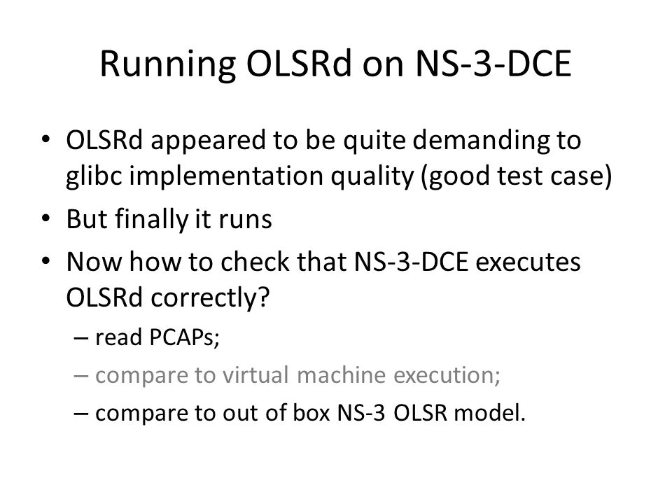 Running OLSRd on NS-3-DCE OLSRd appeared to be quite demanding to glibc implementation quality (good test case) But finally it runs Now how to check that NS-3-DCE executes OLSRd correctly.