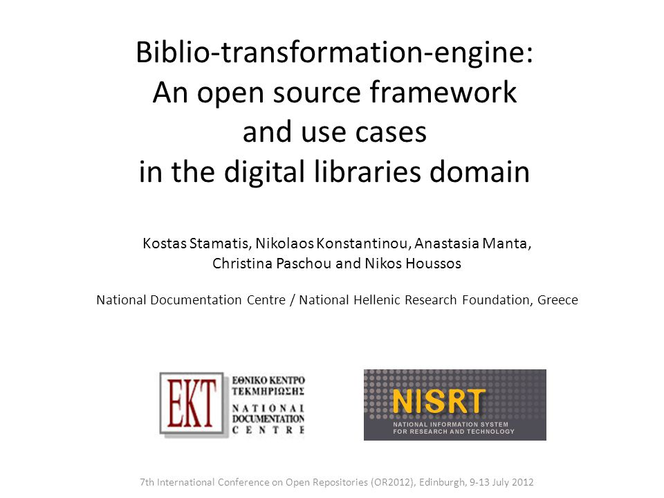 Biblio-transformation-engine: An open source framework and use cases in the digital libraries domain 7th International Conference on Open Repositories (OR2012), Edinburgh, 9-13 July 2012 Kostas Stamatis, Nikolaos Konstantinou, Anastasia Manta, Christina Paschou and Nikos Houssos National Documentation Centre / National Hellenic Research Foundation, Greece