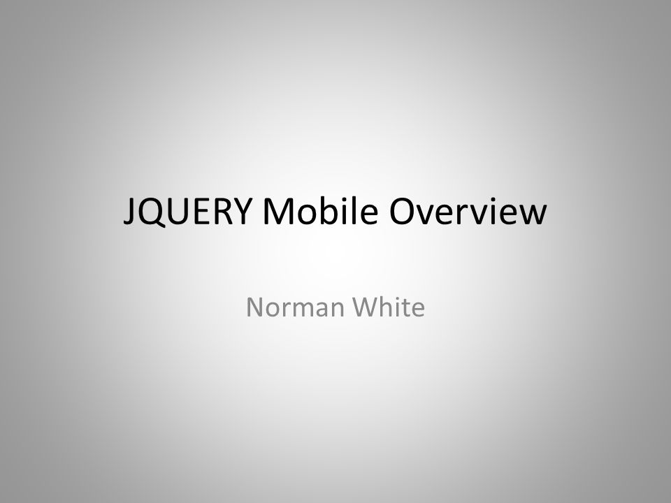 JQUERY Mobile Overview Norman White