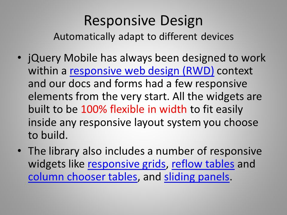 Responsive Design Automatically adapt to different devices jQuery Mobile has always been designed to work within a responsive web design (RWD) context and our docs and forms had a few responsive elements from the very start.