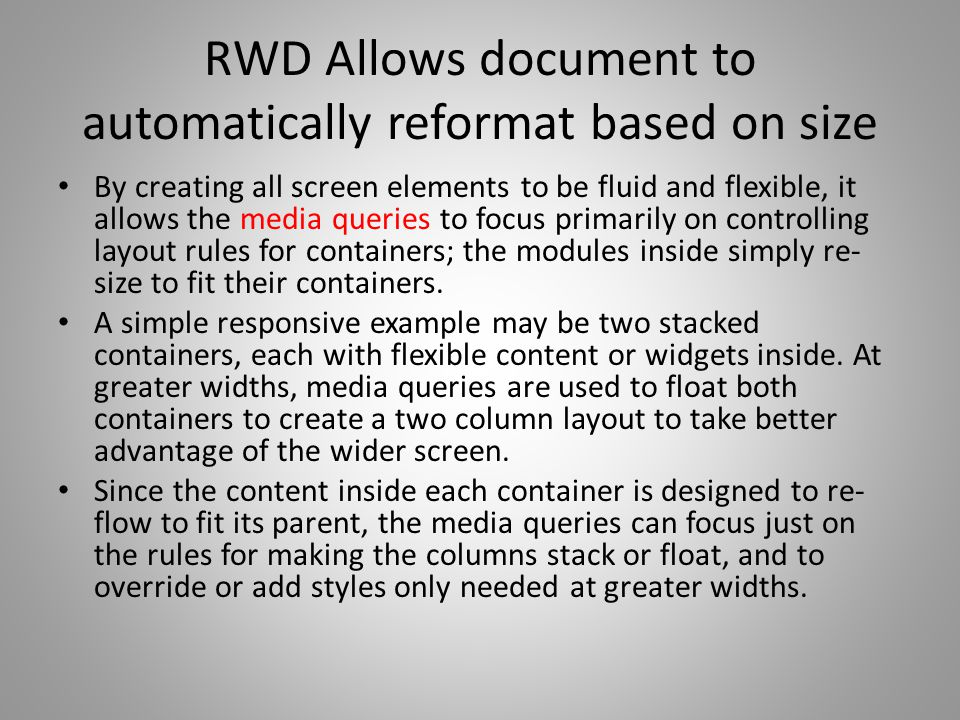 RWD Allows document to automatically reformat based on size By creating all screen elements to be fluid and flexible, it allows the media queries to focus primarily on controlling layout rules for containers; the modules inside simply re- size to fit their containers.