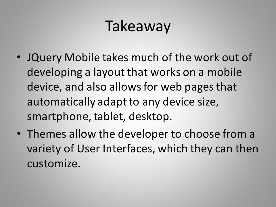 Takeaway JQuery Mobile takes much of the work out of developing a layout that works on a mobile device, and also allows for web pages that automatically adapt to any device size, smartphone, tablet, desktop.