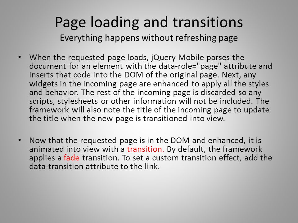 Page loading and transitions Everything happens without refreshing page When the requested page loads, jQuery Mobile parses the document for an element with the data-role= page attribute and inserts that code into the DOM of the original page.