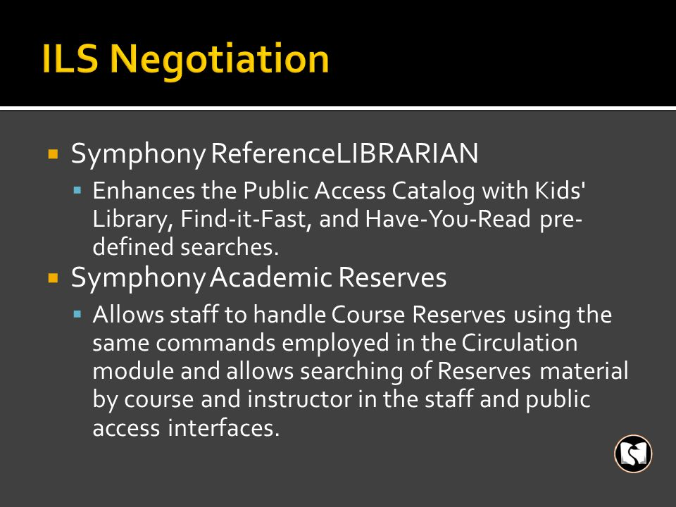  Symphony ReferenceLIBRARIAN  Enhances the Public Access Catalog with Kids Library, Find-it-Fast, and Have-You-Read pre- defined searches.