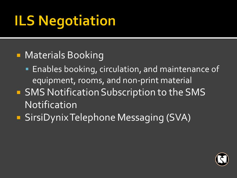  Materials Booking  Enables booking, circulation, and maintenance of equipment, rooms, and non-print material  SMS Notification Subscription to the SMS Notification  SirsiDynix Telephone Messaging (SVA)