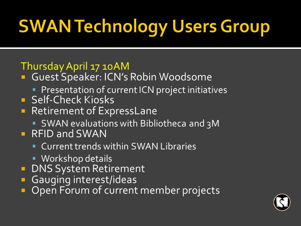 Thursday April 17 10AM  Guest Speaker: ICN's Robin Woodsome  Presentation of current ICN project initiatives  Self-Check Kiosks  Retirement of ExpressLane  SWAN evaluations with Bibliotheca and 3M  RFID and SWAN  Current trends within SWAN Libraries  Workshop details  DNS System Retirement  Gauging interest/ideas  Open Forum of current member projects