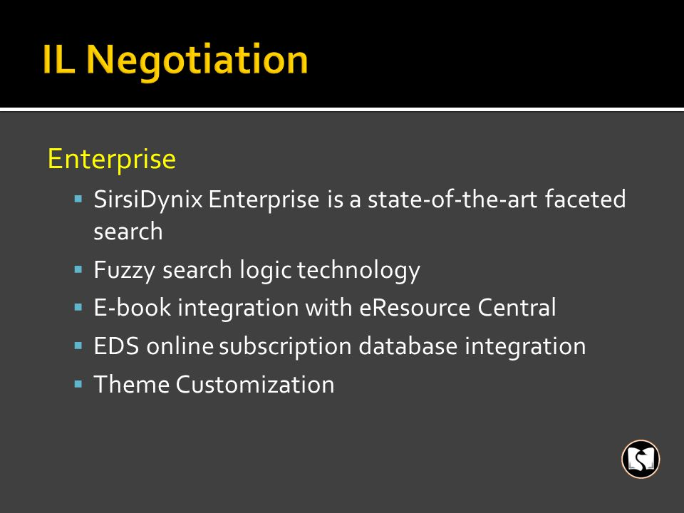 Enterprise  SirsiDynix Enterprise is a state-of-the-art faceted search  Fuzzy search logic technology  E-book integration with eResource Central  EDS online subscription database integration  Theme Customization