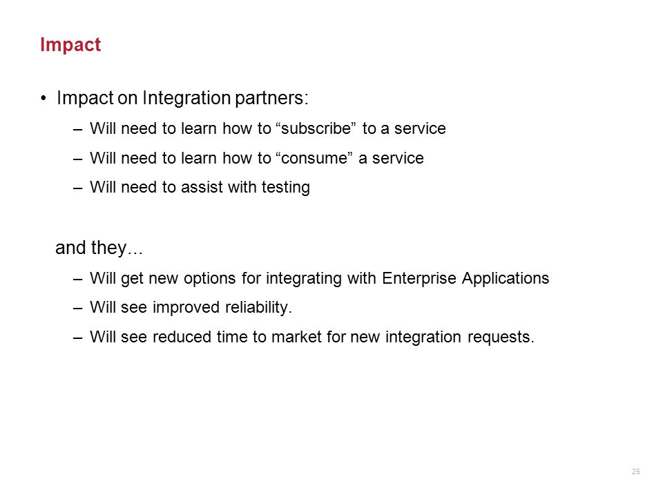 "Impact Impact on Integration partners: –Will need to learn how to ""subscribe"" to a service –Will need to learn how to ""consume"" a service –Will need t"