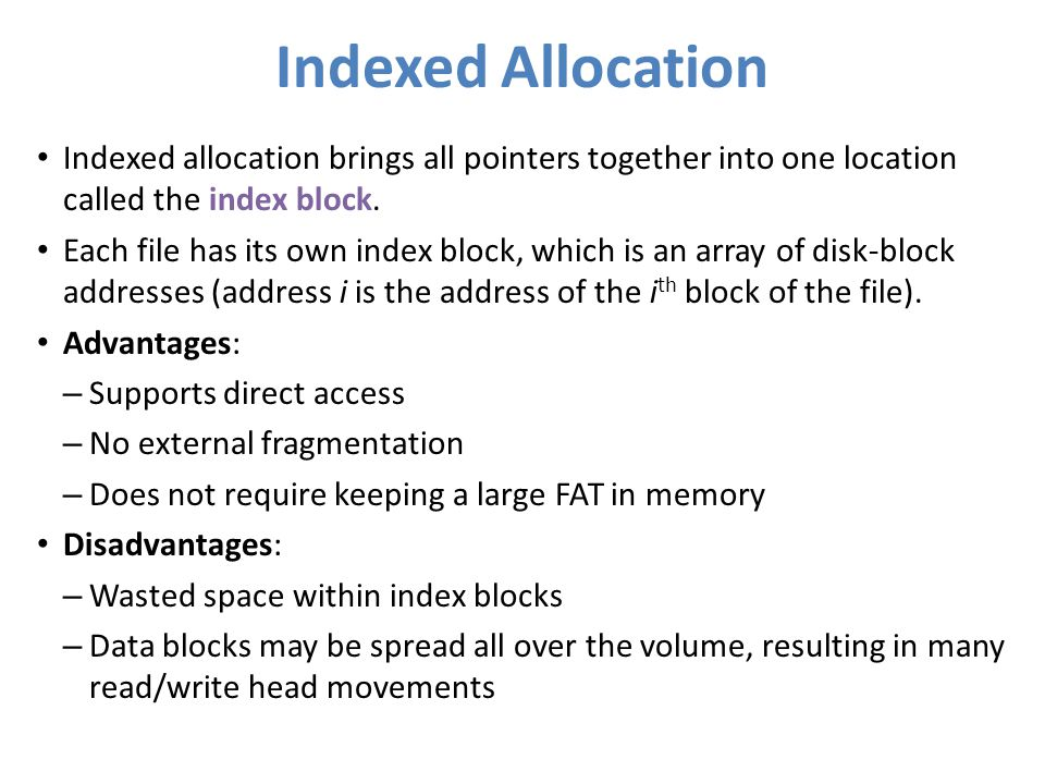 Indexed Allocation Indexed allocation brings all pointers together into one location called the index block. Each file has its own index block, which
