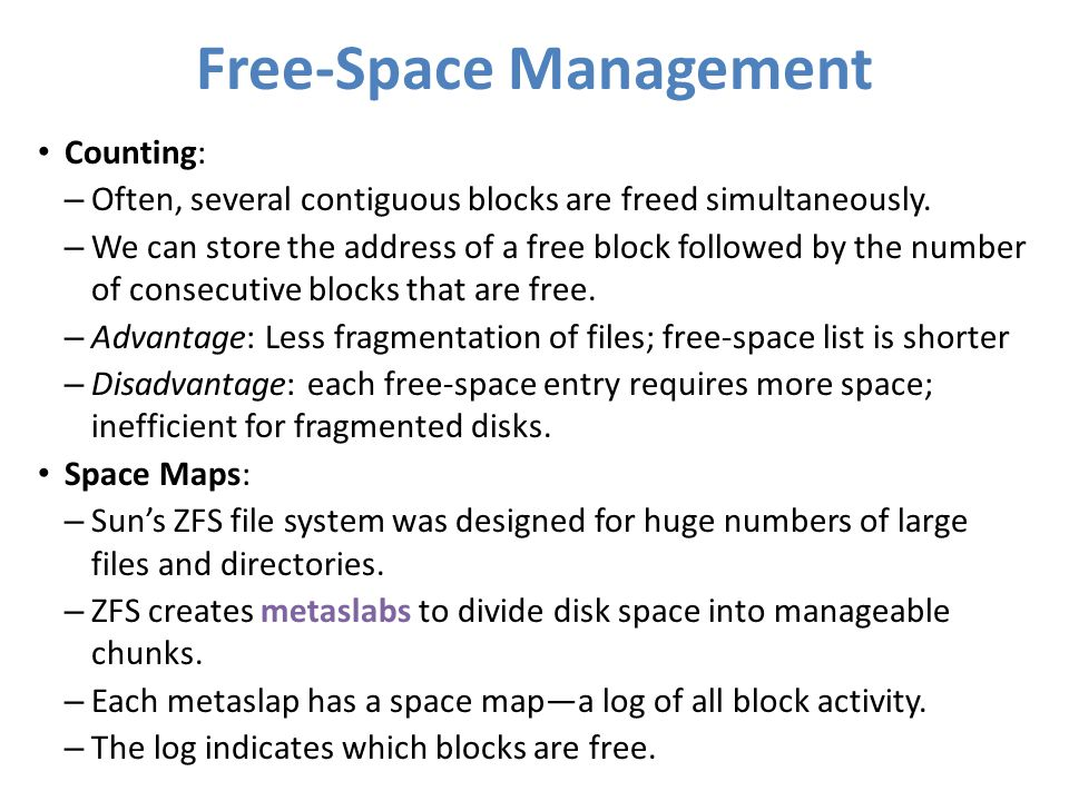 Free-Space Management Counting: – Often, several contiguous blocks are freed simultaneously. – We can store the address of a free block followed by th