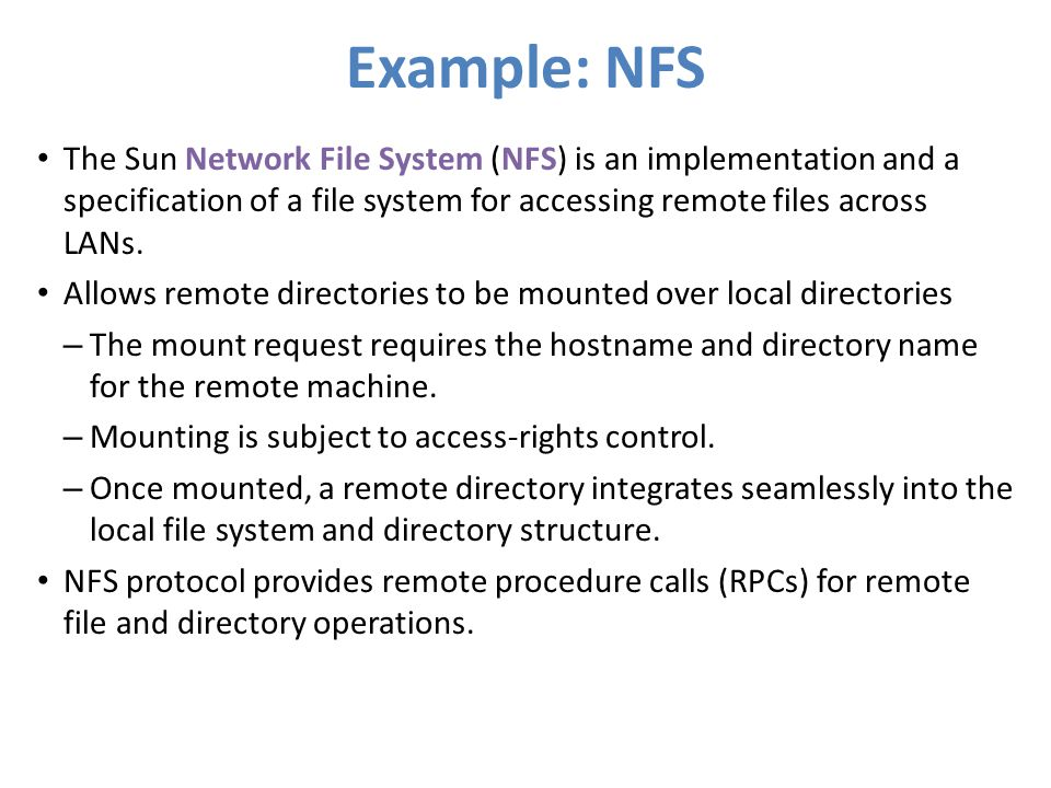Example: NFS The Sun Network File System (NFS) is an implementation and a specification of a file system for accessing remote files across LANs. Allow