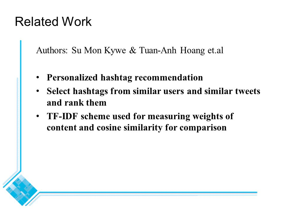 Related Work Authors: Su Mon Kywe & Tuan-Anh Hoang et.al Personalized hashtag recommendation Select hashtags from similar users and similar tweets and rank them TF-IDF scheme used for measuring weights of content and cosine similarity for comparison