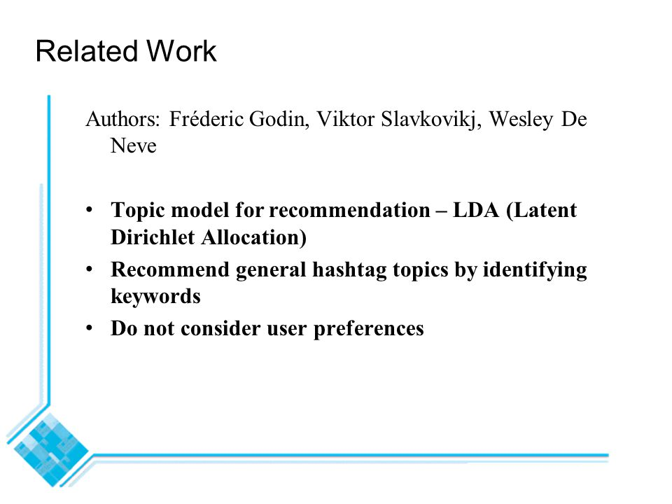 Related Work Authors: Fréderic Godin, Viktor Slavkovikj, Wesley De Neve Topic model for recommendation – LDA (Latent Dirichlet Allocation) Recommend general hashtag topics by identifying keywords Do not consider user preferences